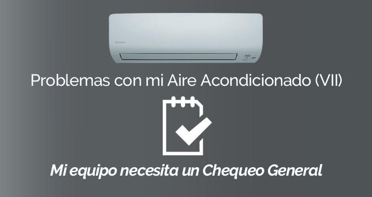 Problemas con mi Aire Acondicionado (VII): Mi equipo necesita un chequeo general