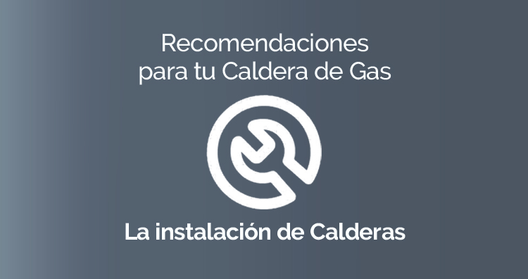 Recomendaciones para tu Caldera de Gas: La Instalación de Calderas